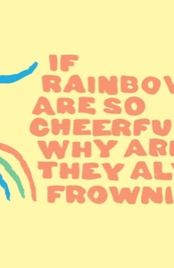 If rainbows are so cheerful, why are they always frowning?