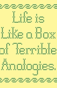 Life is like a box of terrible analogies.