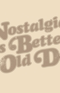 Nostalgia was better in the old days.