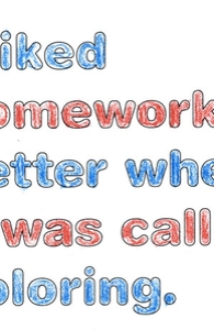 I liked homework better when it was called coloring.