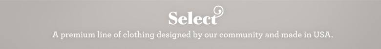 Select: A premium line of clothing designed by our community and made in the USA